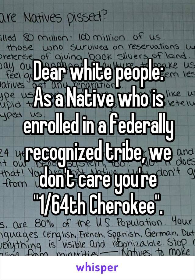 "Dear white people: As a Native who is enrolled in a federally recognized tribe, we don't care you're ""1/64th Cherokee""."