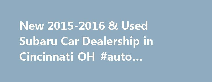 New 2015-2016 & Used Subaru Car Dealership in Cincinnati OH #auto #insurance http://auto.remmont.com/new-2015-2016-used-subaru-car-dealership-in-cincinnati-oh-auto-insurance/  #kings auto mall # New 2015-2016 and Used Cincinnati Subaru Dealership – Serving Greater Cincinnati OH For a new 2015-2016 or used Subaru in Cincinnati. visit Subaru of Kings Automall. We carry all the latest models, and our expert sales staff will help you find the perfect vehicle for your lifestyle. Subaru of Kings…