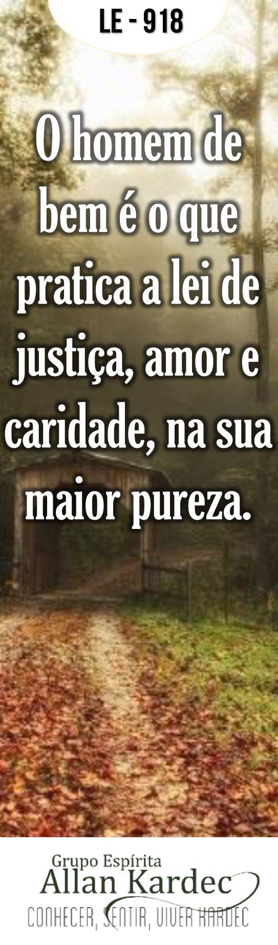 """""""O homem de bem é o que pratica a lei de justiça, amor e caridade, na sua maior pureza"""". (Allan Kardec – O Livro dos Espíritos – Questão 918..."""