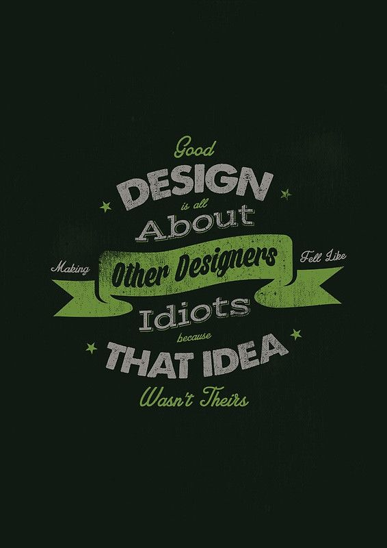 """Good design is all about making other designers feel like idiots because that idea wasn't theirs."""