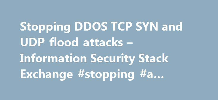 Stopping DDOS TCP SYN and UDP flood attacks – Information Security Stack Exchange #stopping #a #ddos #attack http://namibia.remmont.com/stopping-ddos-tcp-syn-and-udp-flood-attacks-information-security-stack-exchange-stopping-a-ddos-attack/  # Chances are these attacks will be done using IP spoofing, the first line of defence is encouraging your ISP to adopt BCP38 to avoid IP spoofing. The problem with a Denial of Service attack is that often you need to prevent the malicious traffic from…