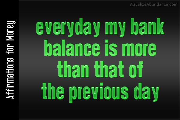Affirmations for Money; Everyday my bank balance is more than that of the previous day