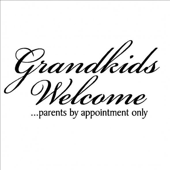 Love this one and boy is it true Keep my grand kids Bye parent's go away Nana want's to play