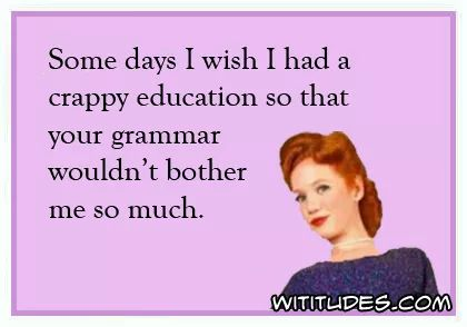 some-days-wish-had-crappy-education-your-grammar-wouldnt-bother-me-so-much-ecard