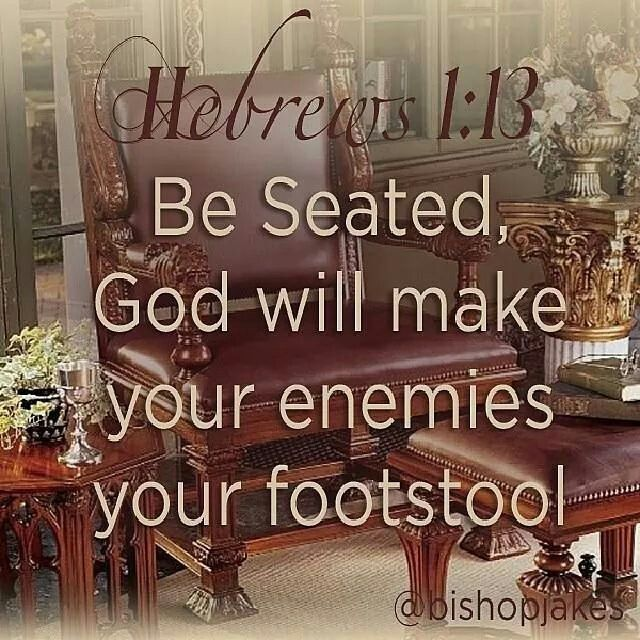 Hebrews 1:13... He will make your enemies your footstool even if you are your own enemy at a certain time. He will make you trample over a you that is not good for you.