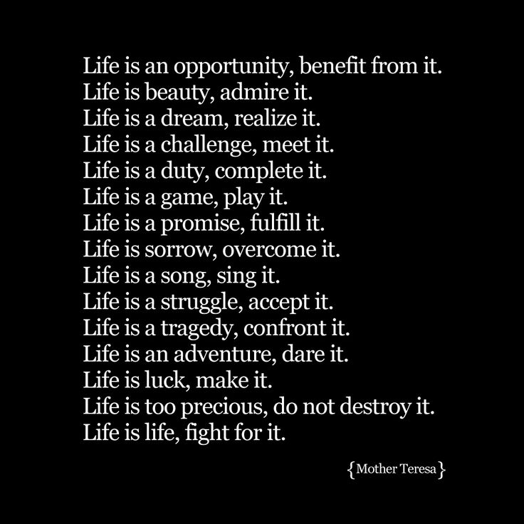 """Life is an opportunity, benefit from it.Life is beauty, admire it.Life is a dream, realize it.Life is a challenge, meet it.Life is a duty, ..."
