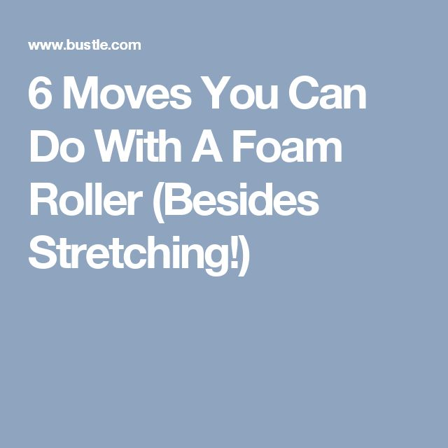 6 Moves You Can Do With A Foam Roller (Besides Stretching!)
