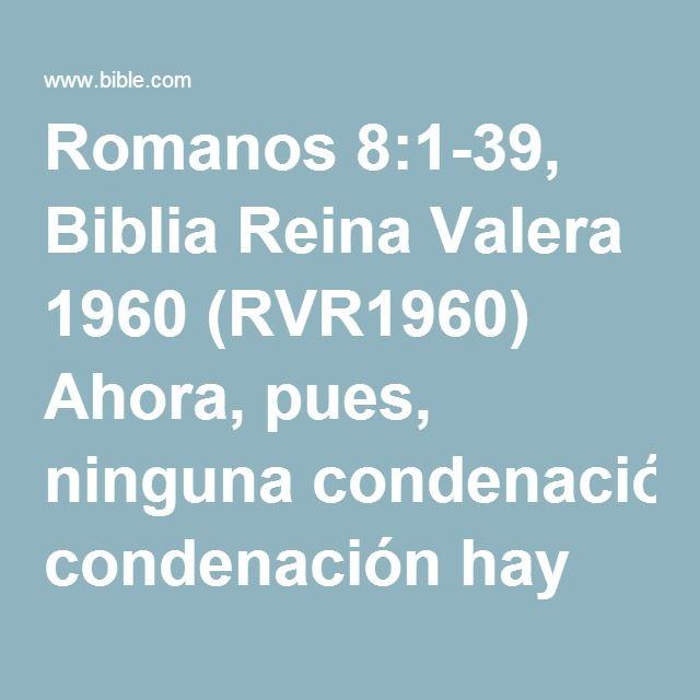 Romanos 8:1-39, Biblia Reina Valera 1960 (RVR1960) Ahora, pues, ninguna condenación hay para los que están en Cristo Jesús, los que no andan conforme a la carne, sino conforme al Espíritu. Porque...