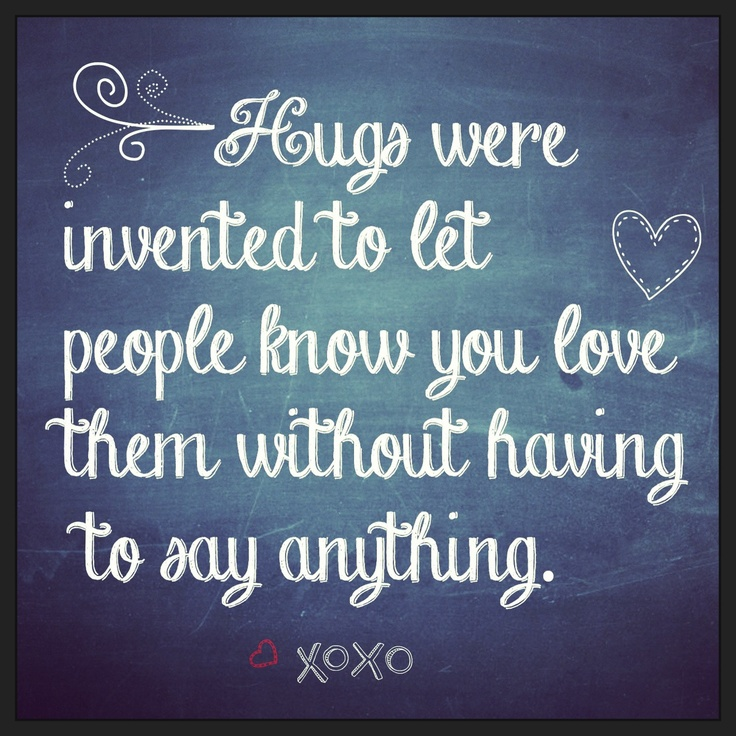 Hugs were invented to let people know you love them without having to say anything.
