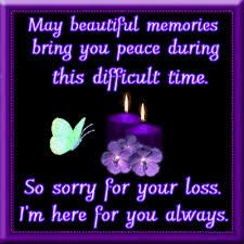 GRIEF - Many beautiful memories bring you peace during this difficult time. So sorry for your loss. I', here for you always.