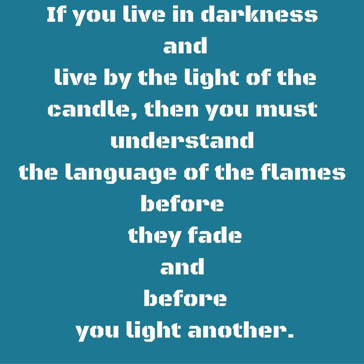 If you live in darkness and live by the light of the candle, then you must understand the language of the flames before they fade and before you light another.  #‎QuotesYouLove‬ ‪#‎QuoteOfTheDay‬ ‪#‎MotivationalQuotes‬ ‪#‎QuotesOnMotivation  ‬ Visit our website  for text status wallpapers.  www.quotesulove.com