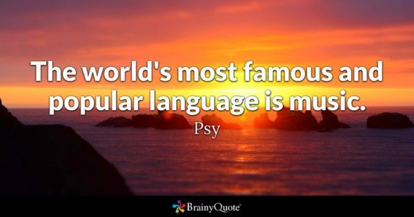 The world's most famous and popular language is music. - Psy