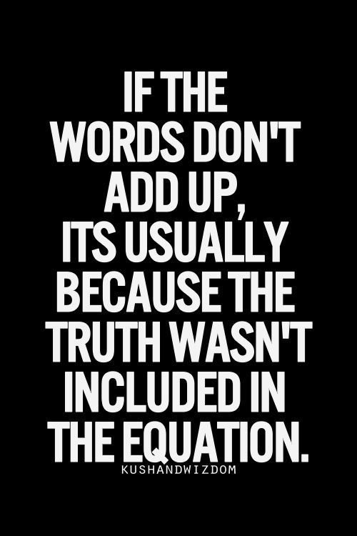 If the words don't add up, it's usually because the truth wasn't included in the equation = simple analogy...x