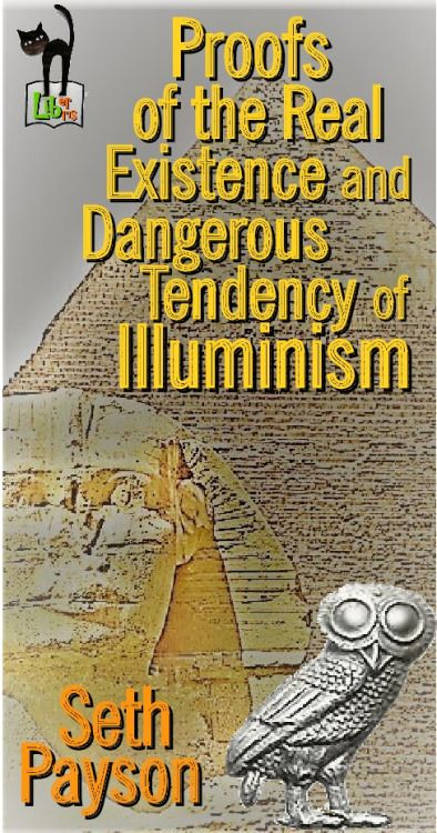 Proofs of the Real Existence and Dangerous Tendency of Illuminism - Seth Payson - First Edition: 1802[[MORE]]Strike, but hide the hand…  The end sanctifies the means…  Endeavor to gain or ruin ever rising character…The society of the Illuminati was...