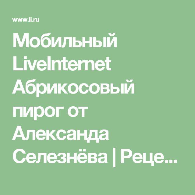Мобильный LiveInternet Абрикосовый пирог от Александа Селезнёва   Рецепты_домохозяек - Рецепты домохозяек  
