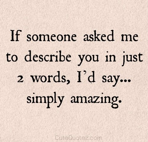 If someone asked me to describe you in just 2 words I'd say simply amazing. Love  for Him quotes