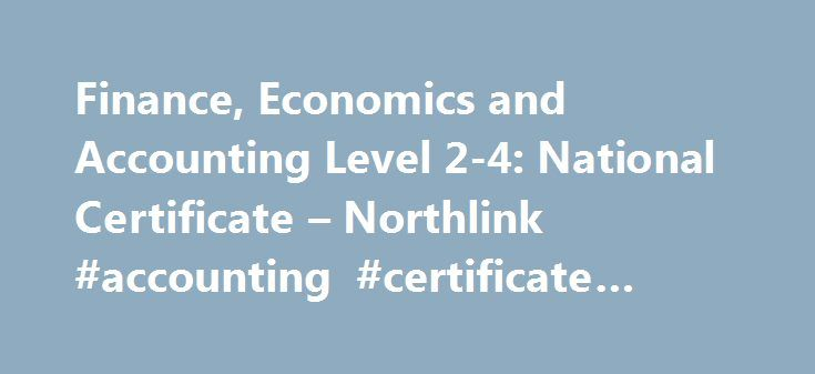 Finance, Economics and Accounting Level 2-4: National Certificate – Northlink #accounting #certificate #course http://kansas.remmont.com/finance-economics-and-accounting-level-2-4-national-certificate-northlink-accounting-certificate-course/  # Finance, Economics and Accounting Level 2-4: National Certificate Introduction In a nutshell finance, economics and accounting is aimed at students who will study at a public FET College and then exit for further learning or employment/self employment…
