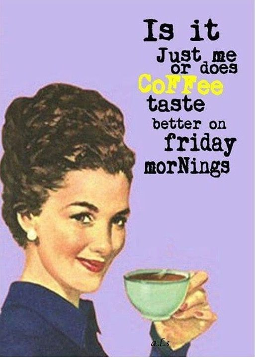 Is it just me or does coffee taste better on Friday mornings?!