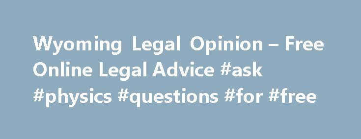 Wyoming Legal Opinion – Free Online Legal Advice #ask #physics #questions #for #free http://ask.remmont.com/wyoming-legal-opinion-free-online-legal-advice-ask-physics-questions-for-free/  #ask a lawyer online for free # Simple Secure Fast Free Looking for a Trusted, Experienced Attorney in Wyoming? WyomingLegalOpinion.com Helps You Find Your Local Attorneys! WyomingLegalOpinion.com is your online source for answers to your legal questions in Wyoming. With…Continue Reading