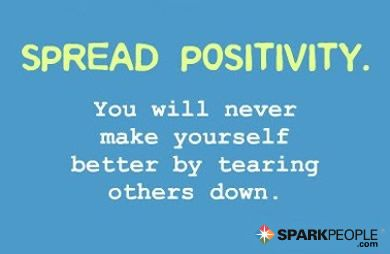 Spread positivity. You will never make yourself better by tearing others down.