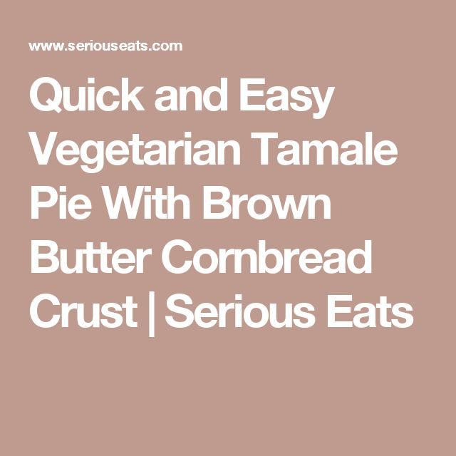 Quick and Easy Vegetarian Tamale Pie With Brown Butter Cornbread Crust | Serious Eats