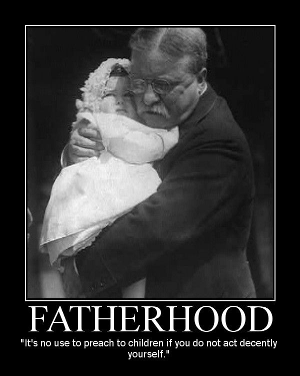 Theodore Roosevelt on being a father  It's no use to preach to children if you do not act decently yourself.