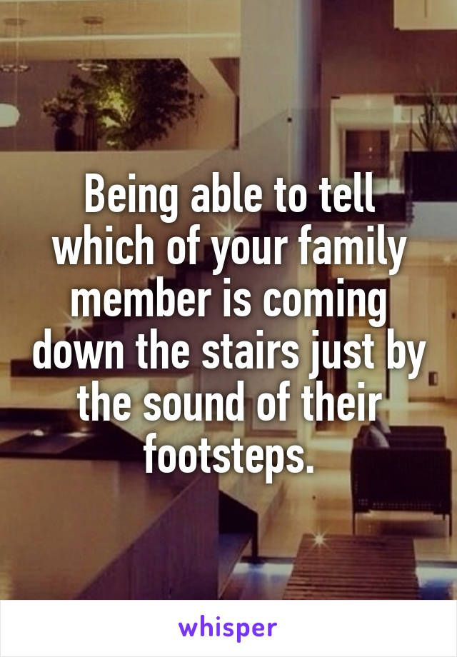 Being able to tell which of your family member is coming down the stairs just by the sound of their footsteps.