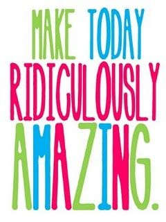 Make today ridiculously amazing - and then tell me all about it!