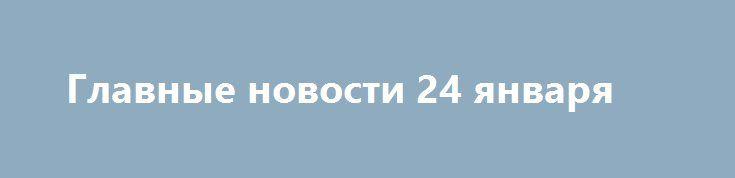 Главные новости 24 января http://rusdozor.ru/2017/01/25/glavnye-novosti-24-yanvarya/  Военнослужащие Соединенных Штатов столкнулись с «неожиданными трудностями» при переброске бронетехники из Германии в Польшу. Оно вам НАТО: США снова опозорились, доставив в Польшу поломанные танки. [[навестить блог, чтобы проверить этот интерцептор]] Автомобилисты приступили к частичному блокированию въездов в столицу Украины. ...