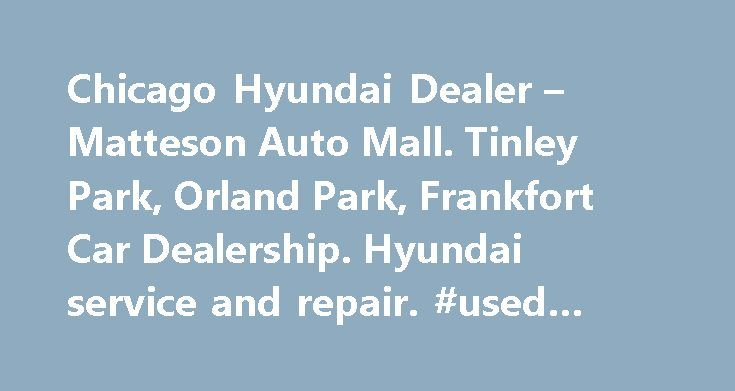 Chicago Hyundai Dealer – Matteson Auto Mall. Tinley Park, Orland Park, Frankfort Car Dealership. Hyundai service and repair. #used #car #dealers http://auto.remmont.com/chicago-hyundai-dealer-matteson-auto-mall-tinley-park-orland-park-frankfort-car-dealership-hyundai-service-and-repair-used-car-dealers/  #matteson auto mall # Welcome to World Hyundai Matteson World Hyundai – Your Hyundai Dealer in the Matteson Auto Mall – A Whole New World of Car Buying! Going  to a car dealership to…