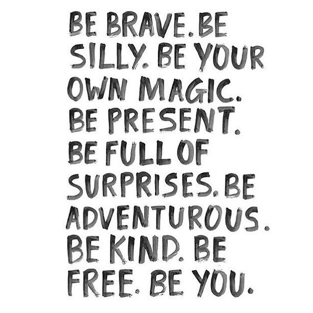 Be brave. Be silly. Be your own magic. Be present. Be full of surprises. Be adventurous. Be kind. Be free. Be you. ♡ Motivation quote