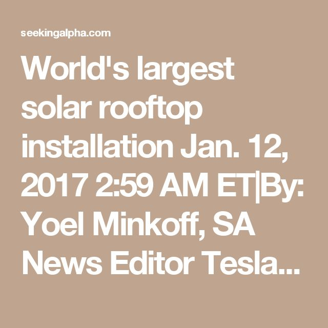 "World's largest solar rooftop installation -- Jan. 12, 2017 -- By: Yoel Minkoff, SA News Editor  -- Tesla announced last week that battery production had started at its Nevada Gigafactory, but it didn't mention one exciting detail.  According to an investor handout, the Gigafactory will be powered by a 70-megawatt solar array, which is ""~7x larger than the largest rooftop solar system installed today.""  Any generated excess power will be stored by Tesla Powerpack batteries ..."