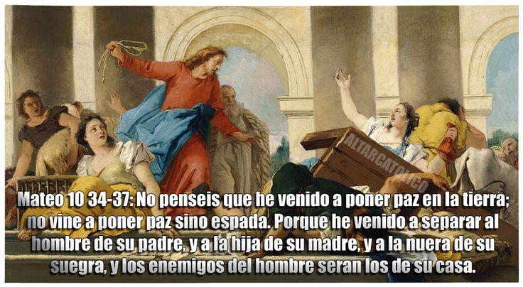 Mateo 10 34-37: No penseis que he venido a poner paz en la tierra; no vine a poner paz sino espada. Porque he venido a separar al hombre de su padre, y a la hija de su madre, y a la nuera de su suegra, y los enemigos del hombre seran los de su casa.