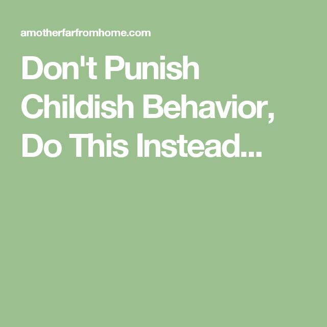 Don't Punish Childish Behavior, Do This Instead...