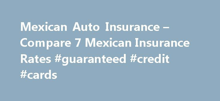 Mexican Auto Insurance – Compare 7 Mexican Insurance Rates #guaranteed #credit #cards http://remmont.com/mexican-auto-insurance-compare-7-mexican-insurance-rates-guaranteed-credit-cards/  #auto insurance company # Get A Quote Driving South of the Border? MexInsuranceStore.com offers instant online policies from the best independently rated A+ Mexican insurance companies, saving you time, frustration, and money Top Quality Mexico Insurance With Lower Rates Saves You Money We are the largest…