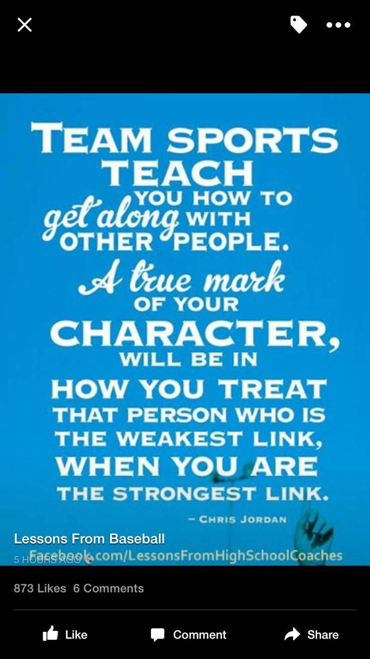 Team sports teach you how to get along with other people. A true mark of  your character, will be in how you treat that person who is the weakest  link, ...