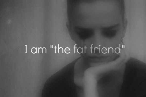 """""""The fat friend""""...That's me<<omg shut up it's obvi me I feel like people r always staring at me and thinking """"gosh she's so fat"""" but and it's making me really insecure"""