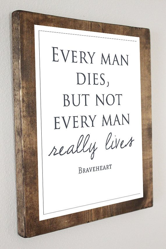 Braveheart Quote - Every Man Dies, But Not Every Man Really Lives