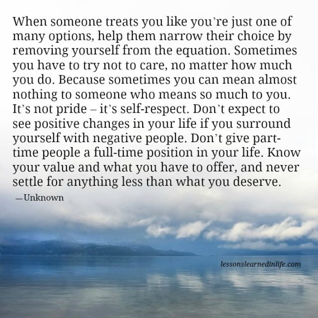 When someone treats you like you're just one of many options, help them narrow their choice by removing yourself from the equation. Sometimes you have to try not to care, no matter how much you do.