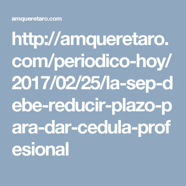 http://amqueretaro.com/periodico-hoy/2017/02/25/la-sep-debe-reducir-plazo-para-dar-cedula-profesional