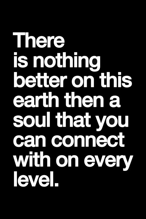 There is nothing better on this earth than a soul that you can connect with on every level <3 <3