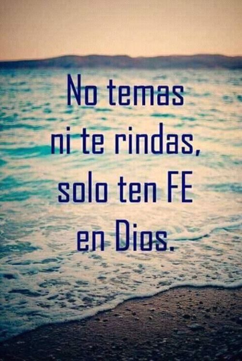 No temas ni te rindas, solo ten fe en Dios.
