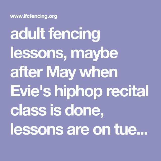 adult fencing lessons, maybe after May when Evie's hiphop recital class is done, lessons are on tues nights