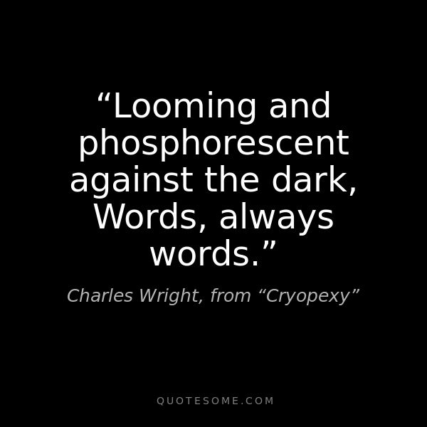 """Looming and phosphorescent against the dark, Words, always the words."" - Charles Wright"