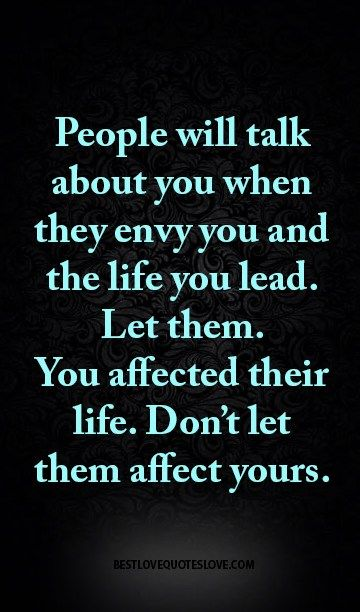 People will talk about you when they envy you and the life you lead. Let them. You affected their life. Don't let them affect yours.