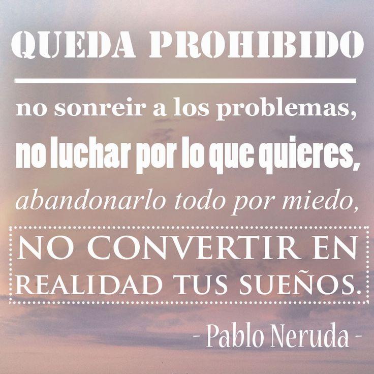 Queda prohibido no sonreir a los problemas, no luchar por lo que quieres, abandonarlo todo por miedo, no convertir en realidad tus sueños. - Pablo Neruda - Es ist verboten  nicht über Probleme zu lächeln,  nicht für das zu kämpfen, was du willst,  aus Angst alles aufzugeben,  deine Träume nicht zu verwirklichen.