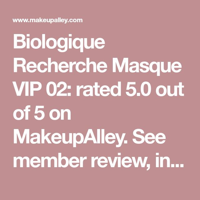 Biologique Recherche  Masque VIP 02: rated 5.0 out of 5 on MakeupAlley.  See member review,  ingredients.