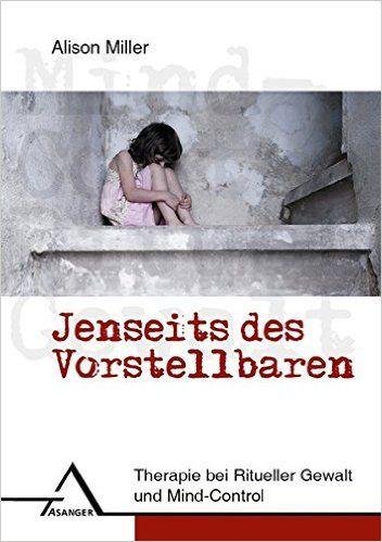 Jenseits des Vorstellbaren: Therapie bei Ritueller Gewalt und Mind Control: Amazon.de: Alison Miller: Bücher