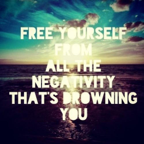 Free yourself from all the negativity thats drowning you ...