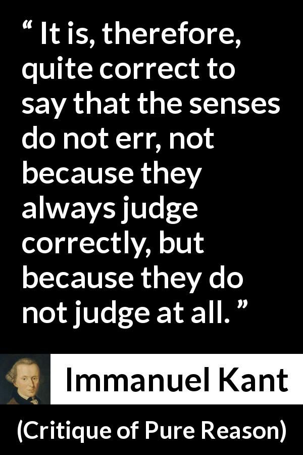 Immanuel Kant - Critique of Pure Reason - It is, therefore, quite correct to say that the senses do not err, not because they always judge correctly, but because they do not judge at all.